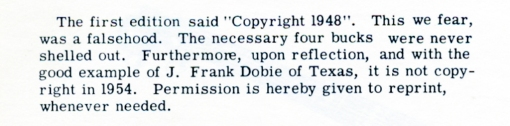 "The first edition said ""Copyright 1948"". This we fear, was a falsehood. The necessary four bucks were never shelled out. Furthermore, upon reflection, and with the good example of J. Frank Dobie of Texas, it is copy copyright in 1954. Permission is hereby given to reprint, whenever needed."